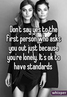 Don't say yes to the first person who asks you out just because you're lonely. It's ok to have standards