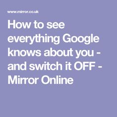 How to see everything Google knows about you - and switch it OFF - Mirror Online