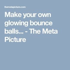 Make your own glowing bounce balls... - The Meta Picture