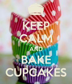 KEEP CALM AND BAKE CUPCAKES--originally pinned by JMK.