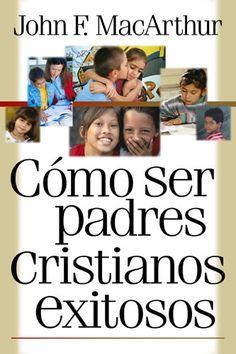 Cómo ser padres cristianos exitosos de John F. MacArthur