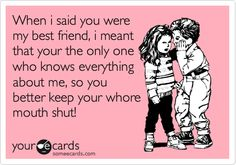 Funny Friendship Ecard: When i said you were my best friend, i meant that your the only one who knows everything about me, so you better keep your whore mouth shut!