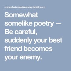 Somewhat somelike poetry — Be careful, suddenly your best friend becomes your enemy.