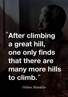 """After climbing a great hill, one only finds that there are many more hills to climb."" ( Nelson Mandela )"