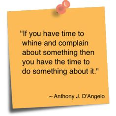 """""""If you have time to whine and complain about something then you have the time to do something about it"""""""