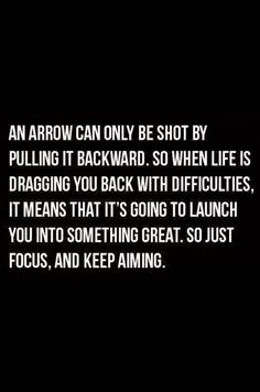 An arrow can only be shot by pulling it backward.  So when life is dragging you back with difficulties, it means that its going to launch you into something great.  So, just focus, and keep aiming.    :O)