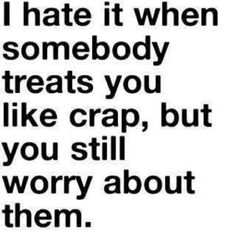 "QUOTE:  ""I hate it when somebody treats you like crap, but you still worry about them."""