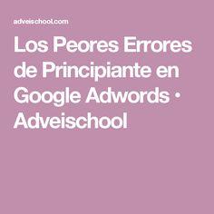 Los Peores Errores de Principiante en Google Adwords • Adveischool