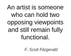 An artist is someone who can... F Scott Fitzgerald.