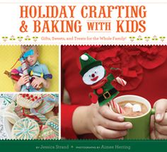 Holiday Crafting & Baking with Kids. Gifts, Sweets, and Treats for the Whole Family!    By Jessica Strand Photographs by Aimée Herring