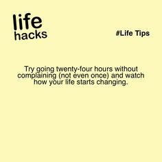 Try going twenty-four hours without complaining (not even once) and watch how your life starts changing.