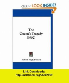 The Queens Tragedy (1907) (9781160015820) Robert Hugh Benson , ISBN-10: 1160015821  , ISBN-13: 978-1160015820 ,  , tutorials , pdf , ebook , torrent , downloads , rapidshare , filesonic , hotfile , megaupload , fileserve