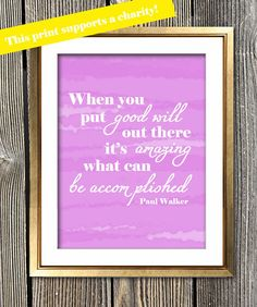 Paul Walker Quote wall decor: When you put good will out there, it's amazing what can be accomplished. The money from this print supports Paul Walker's Charity Reach Out Worldwide.