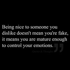 Being nice to someone you dislike doesn't mean you're fake, it means you are mature enough to control your emotions.