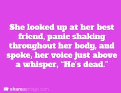 "Prompt -- she looked up at her best friend, panic shaking throughout her body, and spoke, her voice just above a whisper, ""he's dead"""