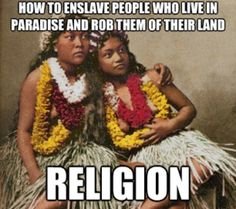 Legal theft...look up how the mormon church is attempting to convert all of the Asian Pacific Islands, let alone what our own government did when they illegally took over Hawaii. Thankfully I'm an ex-mormon.