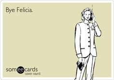 Bye Felicia....MY NAME IS FELICIA AND PEOPLE ALWAYS MAKE FUN OF ME! LMAO! i think my mom named me this on purpose...