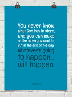 You never know what god has in store, and you can make all the plans you want to. but at the end ... #49397