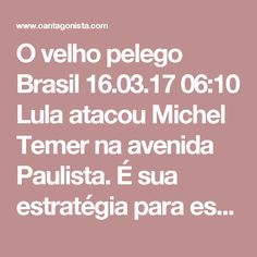 O velho pelego    Brasil 16.03.17 06:10  Lula atacou Michel Temer na avenida Paulista.    É sua estratégia para escapar da Lava Jato: obstruir a reforma previdenciária nos palanques enquanto negocia uma anistia nos gabinetes.    É o velho pelego de sempre.