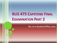 www.StudentWhiz.com The theme of BUS 475 Capstone Final Examination Part 2 is to enable students to learn about the ways of motivation to let employees work toward achieving the organizational goals. This course tells about the use of communication techniques with the subordinates and supervisors to make it effective.