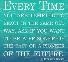 Every time you are tempted to react in the same old way, ask if you want to be a prisoner of the past or a pioneer of the future - Deepak Chopra