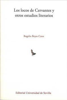 Los locos de Cervantes y otros estudios literarios / Rogelio Reyes Cano - Sevilla : Editorial Universidad de Sevilla, D.L. 2016