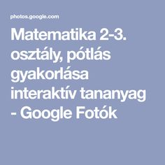 Matematika 2-3. osztály, pótlás gyakorlása interaktív tananyag - Google Fotók