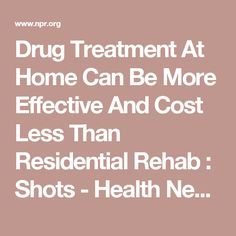 Drug Treatment At Home Can Be More Effective And Cost Less Than Residential Rehab : Shots - Health News : NPR