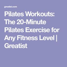 Pilates Workouts: The 20-Minute Pilates Exercise for Any Fitness Level | Greatist