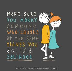 Make sure you marry someone who laughs at the same things you do. - J.D. Salinger