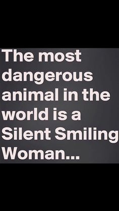 the most dangerous animal in the world is a silent smiling woman...