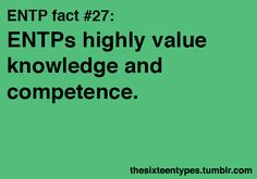 ENTPs highly value knowledge and competence. Incompetence may be our strongest pet peeve.