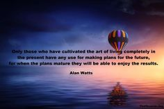 """Only those who have cultivated te art of living completely in the present have any use for making plans for the future, for when the plans mature they will be able to enjoy the results."" Alan Watts  #quote #quotes #quotestoliveby #quoteoftheday #quotesaboutlife #quotestag #quotestags #quotestagram #wisdom #wisdomquote #wisdomquotes #wisdomqoutes #wisdomquotes4u #inspire #inspiration #inspirationalquotes #life #lifequotes #lifequotestoliveby #lifequote #lifequotestagram #alanwatts…"