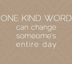 One Kind Word: can change someone's entire day.