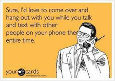Pet peeve. Putting your phone down for a few minutes is not going to kill you.