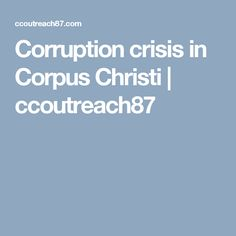 Corruption crisis in Corpus Christi   ccoutreach87