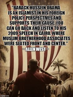 "Allen West ~ ""Obama is an Islamist and supports their cause. You can go back and listen to his 2009 speech in Cairo, where Muslim Brotherhood Associates were seated front and center."""