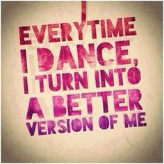 Every time I dance I turn into a better version of me