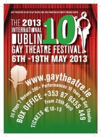 INTERNATIONAL DUBLIN GAY THEATRE FESTIVAL, 6 - 19 May 2013, Dublin, Ireland :  The Dublin Gay Theatre Festival is an annual event, celebrating contribution of gay people to theatre, past and present. The Festival was founded in 2004 to mark the 150th anniversary of the birth of Oscar Wilde, in his native city.  Will include works by gay writers, works that have a gay relevance or theme, or works that include either performance or another artistic contribution by gay people.