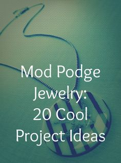 Mod Podge Jewelry - 20 Cool Project Ideas that are great for gifts