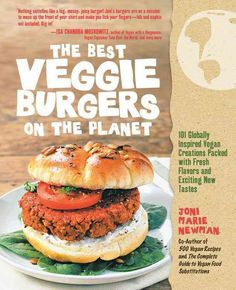 The Best Veggie Burgers on the Planet: 101 Globally Inspired Vegan Creations Packed with Fresh Flavors and Exciti...