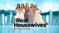 the Real Housewives of Vancouver - total guilty pleasure!