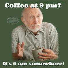 Coffee: It's 6 a.m. somewhere! - Please like my FB Page https://www.facebook.com/coffeeshopexpresso