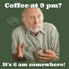 Coffee: It's 6 a.m. somewhere!