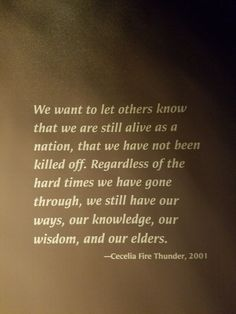 We want to let others know that we are still alive as a nation, that we have not been killed off. Regardless of the hard times we have gone through, we still have our ways, our knowledge, our wisdom, and our elders.  ~ Cecelia Fire Thunder, 2001