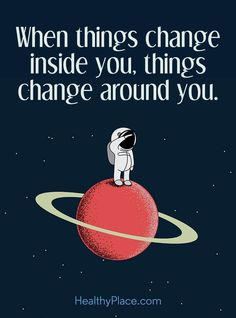 Positive Quote: When things change inside you, things change around you. www.HealthyPlace.com