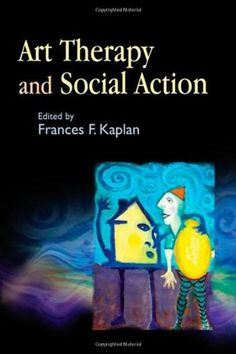 Art Therapy and Social Action: Treating the World's Wounds by Frances Kaplan