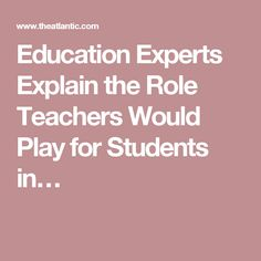 Education Experts Explain the Role Teachers Would Play for Students in…