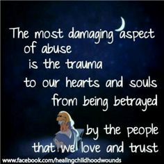 The most damaging aspect is the trauma to our hearts and souls from being betrayed by the people that we love and trust.