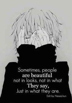 Sometimes, people are beautiful not in looks, not in what they say, just in what they are.